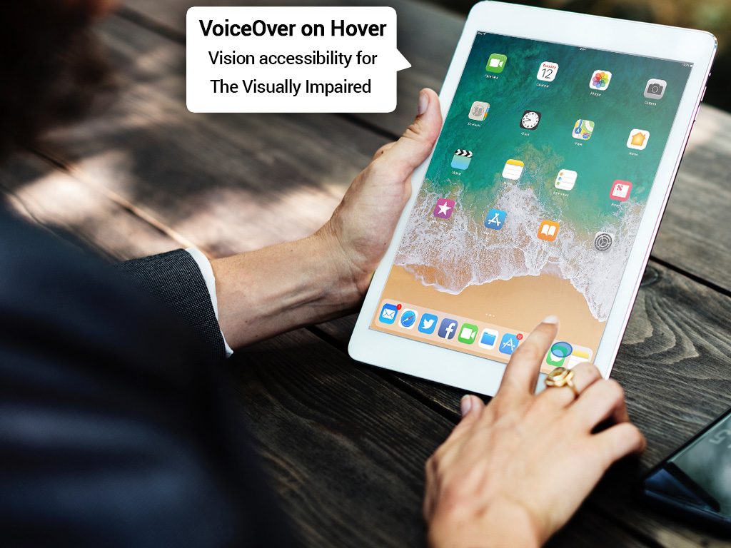 Visually impaired people can use HS in order to get Voice over narration when hovering above UIs, menus and buttons.